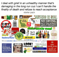 "Apparently, Friends, and Lmao: I deal with grief in an unhealthy manner that's  damaging in the long run cuz I can't handle the  finality of death and refuse to reach acceptance  starter pack  WARNDG  All my  NO GRYING  friends  are dead.  CR  BRB  NO TALKING  ABOUT FEELINGS  Sel  ABIE  Medication  NETFLI  lime lo  ICAL  Dink  TOP DEFINITI  Sadsturbate  ADD TO CART  ICALU  When you masturbate to take your mind off something that's making you sad.  LOOK!  10 only people MARINA  DRY  bottle up their emotions  understand  ADistraction!  I am an  YOUR EYES  Emotional  AND  Time Bomb  ISome internalize  MAN UP  O S FRAGILE  BRAZZERS  PRINCESS  LIES"" Hahaha apparently ""women verbalize and men internalize grief"" well big toxic masculine schmood is internalizing (unlike my mom who just talked abt it smh)...when my first grandpa died I cried at the funeral hiding inside my moms outfit cuz I was small enough but when my second grandpa died I was no longer small enough to cry somewhere no one could see me so I cried very publicly and it made me feel incredible shame smh tho it's a funeral and that's what ppl do at funerals...also the only time I've seen my uncle cry...watching a man cry is honestly just a lot...it's just a lot of feels in this toxic masculine world and lmao when I cry I feel like that same vulnerability"