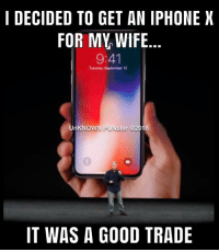 Iphone, Memes, and Good: I DECIDED TO GET AN IPHONE X  FOR MY WIFIE  9:41  Tuesday, September 12  UnKNOWN PUNster @2018  0  IT WAS A GOOD TRADE Take my wife...please.  #UnKNOWN_PUNster.