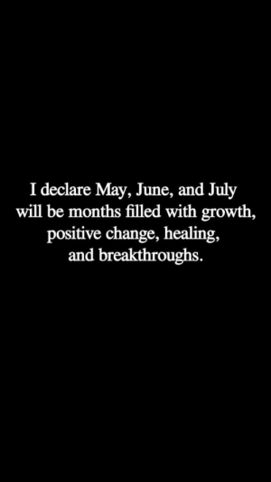 Change, May, and Will: I declare May, June, and July  will be months filled with growth,  positive change, healing,  and breakthroughs.