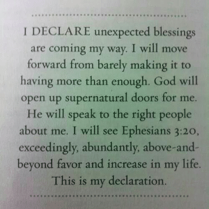 God, Life, and Supernatural: ..  I DECLARE unexpected blessings  are coming my way. I will move  forward from barely making it to  having more than enough. God will  open up supernatural doors for me.  He will speak to the right people  about me. I will see Ephesians 3:20,  exceedingly, abundantly, above-and-  beyond favor and increase in my life.  This is my declaration. So amazing! !!