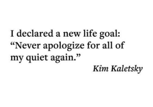 "Life Goal: I declared a new life goal  ""Never apologize for all of  my quiet again.""  Kim Kaletsky"