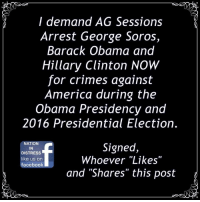 "America, Facebook, and Hillary Clinton: I demand AG Sessions  Arrest George Soros  Barack Obama and  Hillary Clinton NOW  for crimes against  America during the  Obama Presidency and  2016 Presidential Election.  NATION  IN  DISTRESS  like us on  facebook  Signed,  Whoever ""Likes""  and ""Shares"" this post WE DEMAND THEIR ARREST NOW! #Obama #Clinton #Soros"