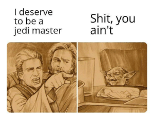 So you wanna be a Jedi Master by TheBeardedAntt MORE MEMES: I deserve  to be a  jedi master  Shit, you  ain't So you wanna be a Jedi Master by TheBeardedAntt MORE MEMES