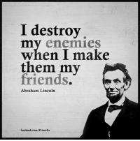 Abraham Lincoln: I destroy  mmy enemies  when I make  them my  friends  Abraham Lincoln  facebook.com/PrinceEa