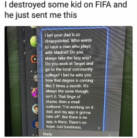 "Yikes lmao: I destroyed some kid on FIFA and  he just sent me this  I bet your dad is so  disappointed. Who wants  to raise a man who plays  with Madrid? Do you  oalways take the lazy way?  Do you work at Target and  go to the local community  college? I bet he asks you  how that degree is coming  like 3 times a month. It's  always the same though,  isn't it. That tinge of  shame, then a small  outburst. ""l'm working on it  dad, and my app is gonna  take off"". But there is no  app, is there. There's no  hope. Just loneliness  1  Reply Yikes lmao"