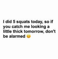 Just saying 😊😎: I did 5 squats today, so if  you catch me looking a  little thick tomorrow, don't  be alarmed Just saying 😊😎