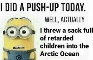 Children, Memes, and Retarded: I DID A PUSH-UP TODAY  WELL, ACTUALLY  I threw a sack full  of retarded  children into the  Arctic Ocean Relatable minion memes