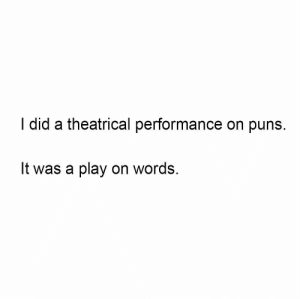Phone dump part 8, theater memes: I did a theatrical performance on puns.  It was a play on words. Phone dump part 8, theater memes