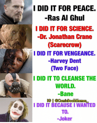Bane, Harvey Dent, and Memes: I DID IT FOR PEACE.  -Ras Al Ghul  I DID IT FOR SCIENCE.  -Dr Jonathan Crane  (Scarecrow)  W, I DID IT FOR VENGEANCE.  -Harvey Dent  (Two Face)  I DID IT TO CLEANSE THE  WORLD.  Bane  IG O  @ComicBookMemes  I DID IT BECAUSE I WANTED  TOE  Joker Love this edit via @ComicBookMemes_ Repost @ComicBookMemes_: The Dark Knight Trilogy BatmanBegins TheDarkKnight TheDarkKnightRises TheDarkKnightTrilogy
