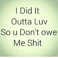 Always outta love: I Did It  Outta Luv  So u Don't owe  Me Shit Always outta love