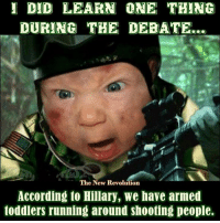 Guns, Hillary Clinton, and Memes: I DID LEARN ONE THING  DURING THE DEBATE...  The New Revolution  According to Hillary, we have armed  toddlers running around shooting people. Hillary Clinton's interpretation of the Supreme Court's Heller decision. Seriously? This woman should not be anywhere nuclear launch codes or Supreme Court nominees.  Gun Up, Train and Carry  Jon Britton aka DoubleTap
