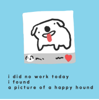 Work, Happy, and Today: i did no work today  i foun d  a picture of a happy houn d <p>i did a poem</p>