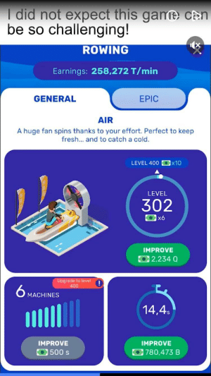 I did not expect this game can be so challenging!: I did not expect this game cân  be so challenging!  ROWING  Earnings: 258,272 T/min  EPIC  GENERAL  AIR  A huge fan spins thanks to your effort. Perfect to keep  fresh... and to catch a cold.  Ox10  LEVEL 400  LEVEL  302  x6  IMPROVE  12,234 Q  Upgrade to level  400  6 MACHINES  14,4s  IMPROVE  IMPROVE  500 s  780,473 B I did not expect this game can be so challenging!