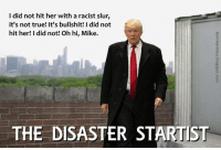 I Did Not Hit Her: I did not hit her with a racist slur,  it's not true! It's bullshit! I did not  hit her! I did not! Oh hi, Mike.  THE DISASTER STARTIST