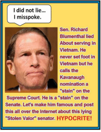 "Internet, Memes, and Supreme: I did not lie..  I misspoke.  Sen. Richard  Blumenthal lied  About serving in  Vietnam. He  never set foot in  Vietnam but he  calls the  Kavanaugh  nomination a  ""stain"" on the  Supreme Court. He is a ""stain"" on the  Senate. Let's make him famous and post  this all over the Internet about this lying  ""Stolen Valor"" senator. HYPOCRITE! For the  Record 🇺🇸  US Senator Richard Blumenthal guilty of 'Stolen Valor' by falsely claiming to be a Vietnam Combat Veteran when running for the Senate."