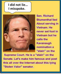 "Internet, Supreme, and Supreme Court: I did not lie..  l misspoke.  Sen. Richard  Blumenthal lied  About serving in  Vietnam. He  never set foot in  Vietnam but he  calls the  Kavanaugh  Hominationa  ""stain"" on the  Supreme Court. He is a ""stain"" on the  Senate. Let's make him famous and post  this all over the Internet about this lying  ""Stolen Valor"" senator."