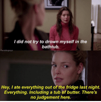 Abc, Facts, and Memes: I did not try to drown myself in the  bathtub.  Factsforgreys  Hey, I ate everything out of the fridge last night.  Everything. Including a tub of butter. There's  no judgement here. You should all go check out my last post and enter the contest because you can win a shirt signed by Chandra Wilson (Bailey)!!!!😉💚 — factsforgreys_ellen factsforgreys_katherine greys greysanatomy katherineheigl ellenpompeo meredithgrey merder dempeo izziestevens isobelstevens izzex dizzie shondaland abc ga tgit like facts likeforlike like4like dancemoms