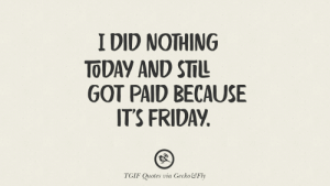 20 TGIF Sarcastic Quotes And Meme For Your Boss And Colleague: I DID NOTHING  TODAY AND S  GOT PAID BECAUSE  IT'S FRIDAY  TGIF Quotes via Gecko&&Fly 20 TGIF Sarcastic Quotes And Meme For Your Boss And Colleague