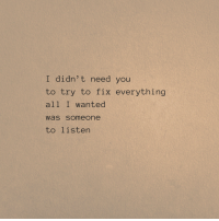 Fix Everything: I didn' t need you  to try to fix everything  all I wanted  was someone  to listen