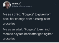 """Glo Up, Change, and Running: i didn't  adam  @AdamTwosleeves  to be born  Me as a child: """"Forgets"""" to give mom  back her change after running in for  groceries  Me as an adult: """"Forgets"""" to remind  mom to pay me back after getting her  groceries"""