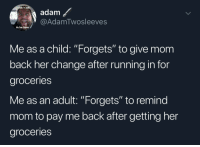 "Change, Running, and Mom: i didn't  adam  @AdamTwosleeves  to be born  Me as a child: ""Forgets"" to give mom  back her change after running in for  groceries  Me as an adult: ""Forgets"" to remind  mom to pay me back after getting her  groceries Coming full circle"