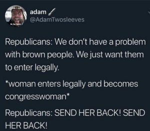 republicans: i didn't ask  adam  @AdamTwosleeves  to be born  Republicans: We don't have a problem  with brown people. We just want them  to enter legally.  woman enters legally and becomes  congresswoman*  Republicans: SEND HER BACK! SEND  HER BACK!