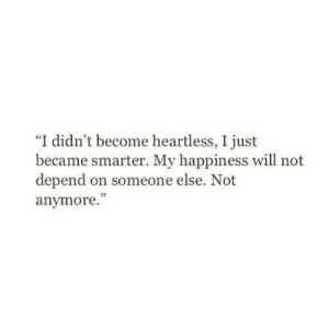 "Depend: ""I didn't become heartless, I just  became smarter. My happiness will not  depend on someone else. Not  anymore."""