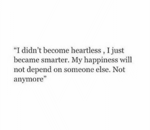 "Smarter: ""I didn't become heartless, I just  became smarter. My happiness will  not depend on someone else. Not  anymore'"""