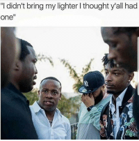 "Memes, Thought, and 🤖: ""I didn't bring my lighter l thought y'all had  one"" Are you serious? 😐😂 🍁Follow ➡ @weedsavage 🍁 weedsavage"