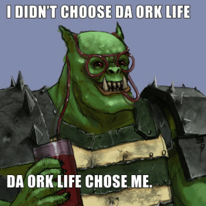 How I respond when my friend asks me why I play orks even though I hate batch painting: I DIDN'T CHOOSE DA ORK LIFE  DA ORK LIFE CHOSE ME How I respond when my friend asks me why I play orks even though I hate batch painting