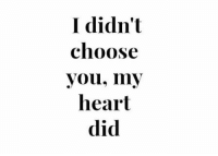 Heart, Did, and You: I didn't  choose  you, my  heart  did