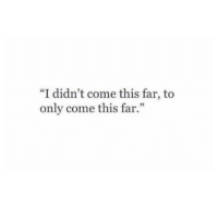 """This,  Come, and Didnt: """"I didn't come this far, to  only come this far."""""""