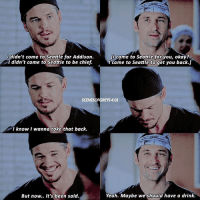 Mcbrothers❤️ greysanatomy: I didn't come to Seattle for Addison.  didn't come to Seattle to be chief.  IU came to Seattle for you, okay?  I came to Seattle to get you back.]  SCENESOFGREYS401  l know I wanna take that back.  But now.. it's been said.  Yeah. Maybe we should have a drink. Mcbrothers❤️ greysanatomy
