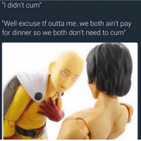 """Cum, Memes, and Tbt: """"I didn't cum'  """"Well excuse tf outta me.we both ain't pay  for dinner so we both don't need to cum"""" Tbt"""