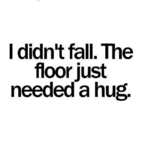 https://iglovequotes.net/: I didn't fall. The  floor just  needed a hug. https://iglovequotes.net/