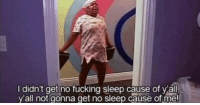 Be Like, Fucking, and Funny: I didn't get no fucking sleep  cause of all  y'all not gonna get no sleep cause of me! after I graduate I wanna go to my teachers house at night & be like