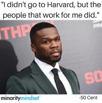 """50 Cent, Memes, and youtube.com: """"I didn't go to Harvard, but the  people that work for me did.""""  PR  THP  SO  minoritymindset  -50 Cent Truth from @minoritymindset - follow & subscribe to the Minority Mindset YouTube Channel. Thank me later 🔥🔥"""