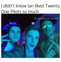 |-: I didn't know lan liked Twenty  One Pilots so much  CO spooky jim stump |-