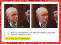 cackles: I didn't know you could read.  Friendly reminder that Tom Felton improvised this scene  because he forgot his line  A+ acting, would cackle again