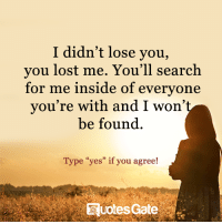 "losing you: I didn't lose you,  you lost me. You'll search  for me inside of everyone  you're with and I won'  be found  Type ""yes"" if you agree!"