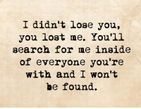 I didn't lose you,  you lost me. You'll  search for me inside  of everyone you're  with and I won't  be found.
