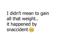 Memes, Mean, and All That: I didn't mean to gain  all that weight..  it happened by  snaccident 😂