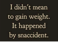 Memes, 🤖, and Gain: I didn't mean  to gain weight.  It happened  by snaccident.