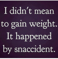 Memes, Mean, and 🤖: I didn't mean  to gain weight.  It happened  by snaccident. 😁😁😁