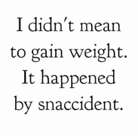 😅: I didn't mean  to gain weight.  It happened  by snaccident. 😅