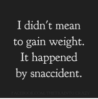 Mean, Gain, and Happened: I didn't mean  to gain weight.  It happened  by snaccident.