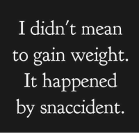 Dank, Mean, and Meaning: I didn't mean  to gain weight.  It happened  by snaccident.