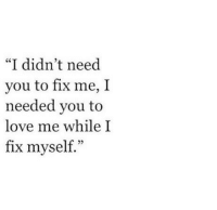 """Love, You, and Myself: """"I didn't need  you to fix me, I  needed you to  love me while I  fix myself.""""  25"""