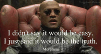 Morpheus: I didn't say it would be easy  I just said it would be the  truth  Morpheus