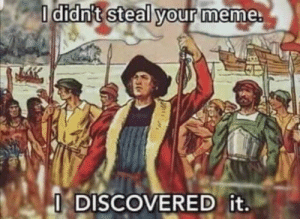 when someone says that you stealing memes: I didn't steal your meme.  I DISCOVERED it. when someone says that you stealing memes